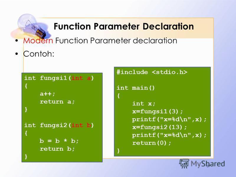 Function Parameter Declaration Modern Function Parameter declaration Contoh: 37 #include int main() { int x; x=fungsi1(3); printf(