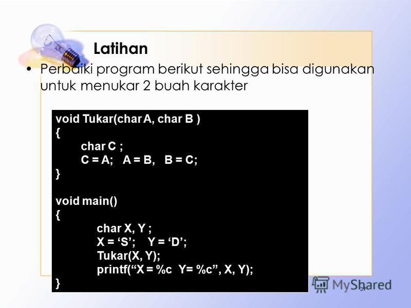 Latihan Perbaiki program berikut sehingga bisa digunakan untuk menukar 2 buah karakter 39 void Tukar(char A, char B ) { char C ; C = A; A = B, B = C; } void main() { char X, Y ; X = S; Y = D; Tukar(X, Y); printf(X = %c Y= %c, X, Y); }