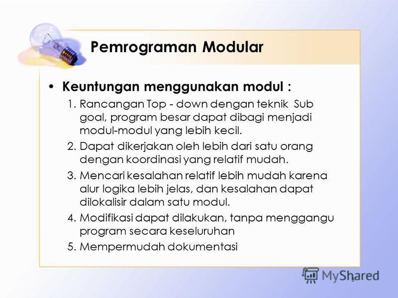 Pemrograman Modular Keuntungan menggunakan modul : 1.Rancangan Top - down dengan teknik Sub goal, program besar dapat dibagi menjadi modul-modul yang lebih kecil. 2.Dapat dikerjakan oleh lebih dari satu orang dengan koordinasi yang relatif mudah. 3.M