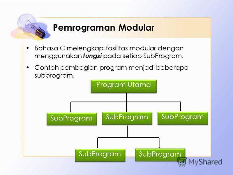 Pemrograman Modular Bahasa C melengkapi fasilitas modular dengan menggunakan fungsi pada setiap SubProgram. Contoh pembagian program menjadi beberapa subprogram. 6 Program Utama SubProgram
