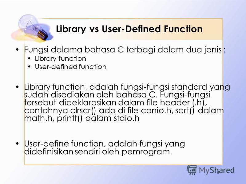 Library vs User-Defined Function Fungsi dalama bahasa C terbagi dalam dua jenis : Library function User-defined function Library function, adalah fungsi-fungsi standard yang sudah disediakan oleh bahasa C. Fungsi-fungsi tersebut dideklarasikan dalam