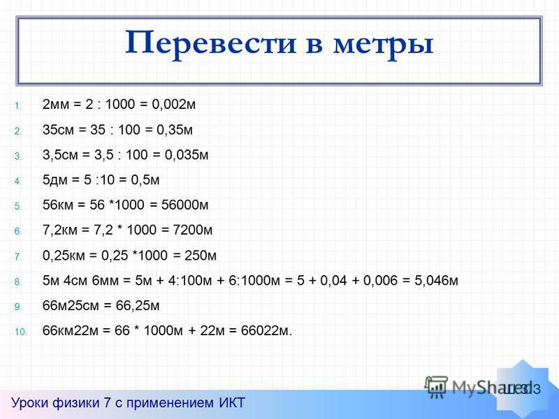 Перевести в метры 1. 2 мм = 2 : 1000 = 0,002 м 2. 35 см = 35 : 100 = 0,35 м 3. 3,5 см = 3,5 : 100 = 0,035 м 4. 5 дм = 5 :10 = 0,5 м 5. 56 км = 56 *1000 = 56000 м 6. 7,2 км = 7,2 * 1000 = 7200 м 7. 0,25 км = 0,25 *1000 = 250 м 8. 5 м 4 см 6 мм = 5 м +
