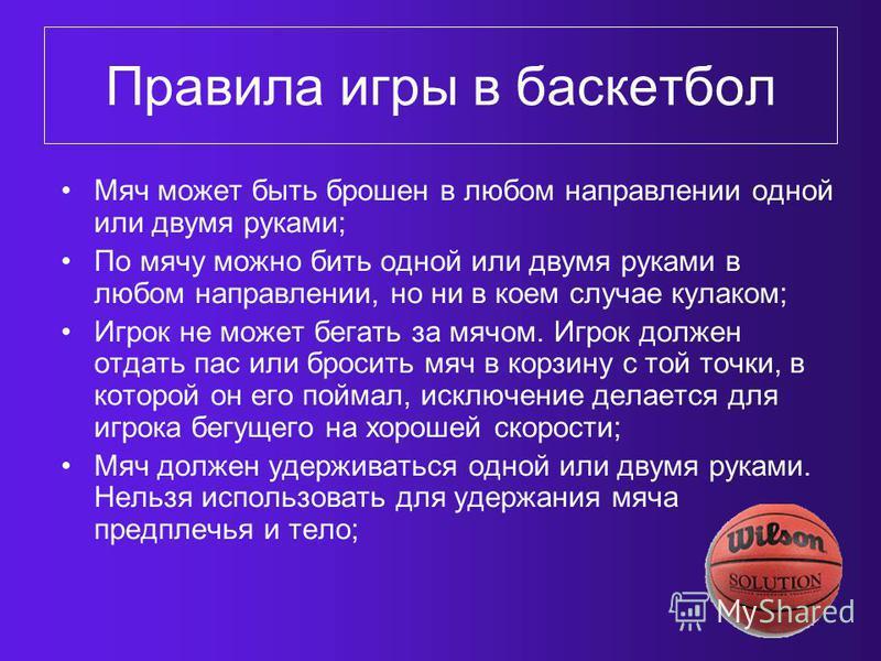 Правила игры в баскетбол Мяч может быть брошен в любом направлении одной или двумя руками; По мячу можно бить одной или двумя руками в любом направлении, но ни в коем случае кулаком; Игрок не может бегать за мячом. Игрок должен отдать пас или бросить