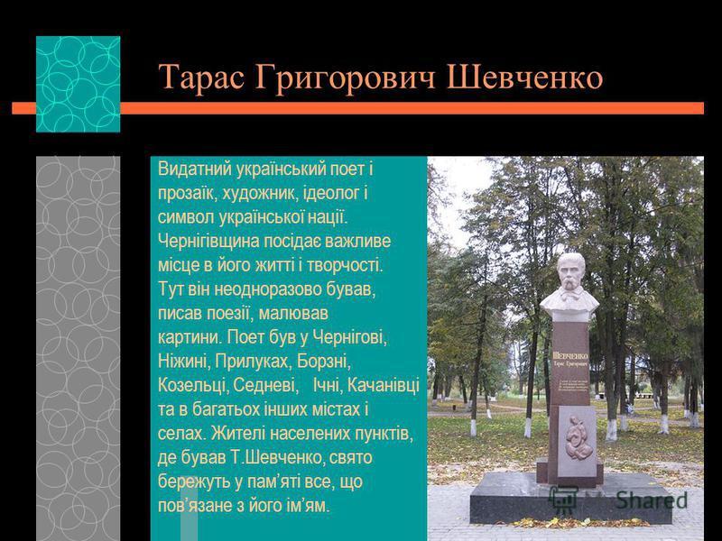 Тарас Григорович Шевченко Видатний український поет і прозаїк, художник, ідеолог і символ української нації. Чернігівщина посідає важливе місце в його житті і творчості. Тут він неодноразово бував, писав поезії, малював картини. Поет був у Чернігові,