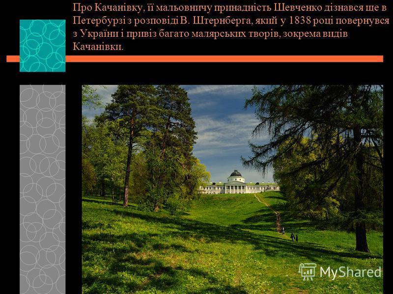 Про Качанівку, її мальовничу принадність Шевченко дізнався ще в Петербурзі з розповіді В. Штернберга, який у 1838 році повернувся з України і привіз багато малярських творів, зокрема видів Качанівки.