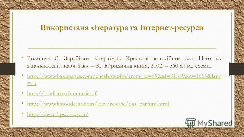 Використана література та Інтернет-ресурси Волощук Є. Зарубіжна література: Хрестоматія-посібник для 11-го кл. загальноосвіт. навч. закл. – К.: Юридична книга, 2002. – 560 с.: іл., схеми. http://www.bakupages.com/encshow.php?cmm_id=69&id=91339&c=1655