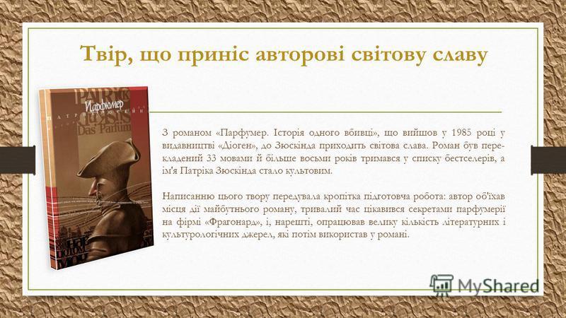 Твір, що приніс авторові світову славу З романом «Парфумер. Історія одного вбивці», що вийшов у 1985 році у видавництві «Діоген», до Зюскінда приходить світова слава. Роман був пере- кладений 33 мовами й більше восьми років тримався у списку бестселе