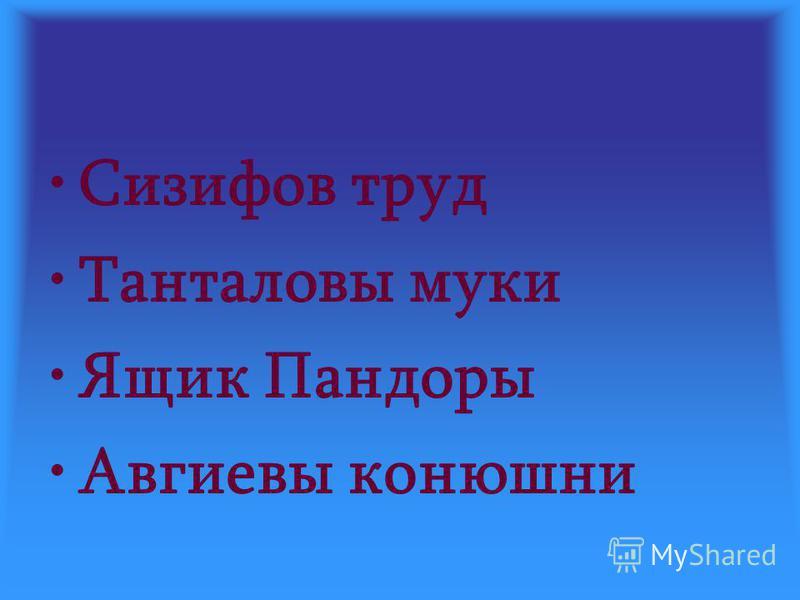 Сизифов труд Танталовы муки Ящик Пандоры Авгиевы конюшни