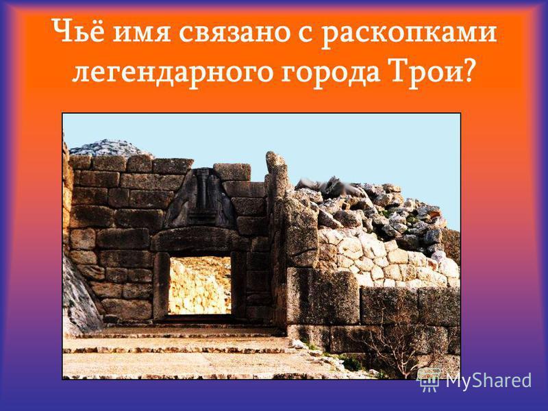 Чьё имя связано с раскопками легендарного города Трои?