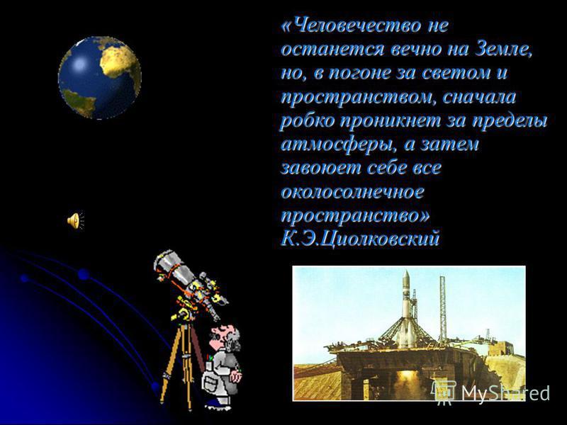 «Человечество не останется вечно на Земле, но, в погоне за светом и пространством, сначала робко проникнет за пределы атмосферы, а затем завоюет себе все околосолнечное пространство» К.Э.Циолковский