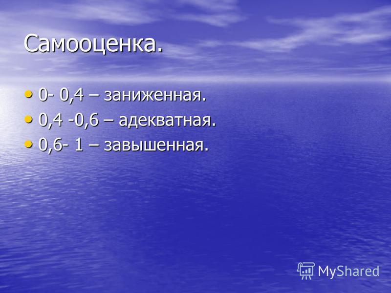 Самооценка. 0- 0,4 – заниженная. 0- 0,4 – заниженная. 0,4 -0,6 – адекватная. 0,4 -0,6 – адекватная. 0,6- 1 – завышенная. 0,6- 1 – завышенная.