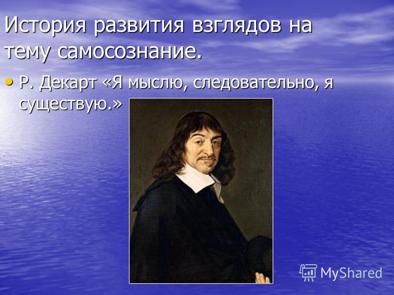 История развития взглядов на тему самосознание. Р. Декарт «Я мыслю, следовательно, я существую.» Р. Декарт «Я мыслю, следовательно, я существую.»