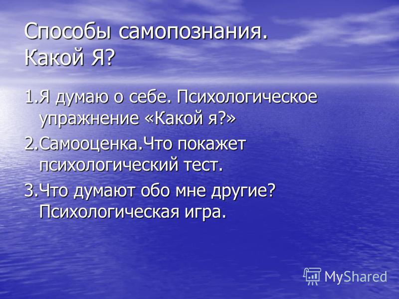 Способы самопознания. Какой Я? 1. Я думаю о себе. Психологическое упражнение «Какой я?» 2.Самооценка.Что покажет психологический тест. 3. Что думают обо мне другие? Психологическая игра.