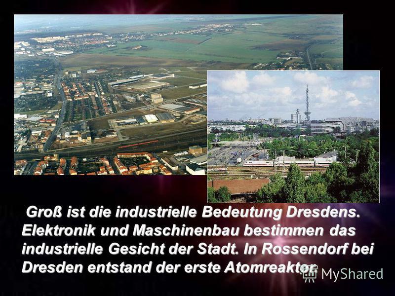Groß ist die industrielle Bedeutung Dresdens. Elektronik und Maschinenbau bestimmen das industrielle Gesicht der Stadt. In Rossendorf bei Dresden entstand der erste Atomreaktor.