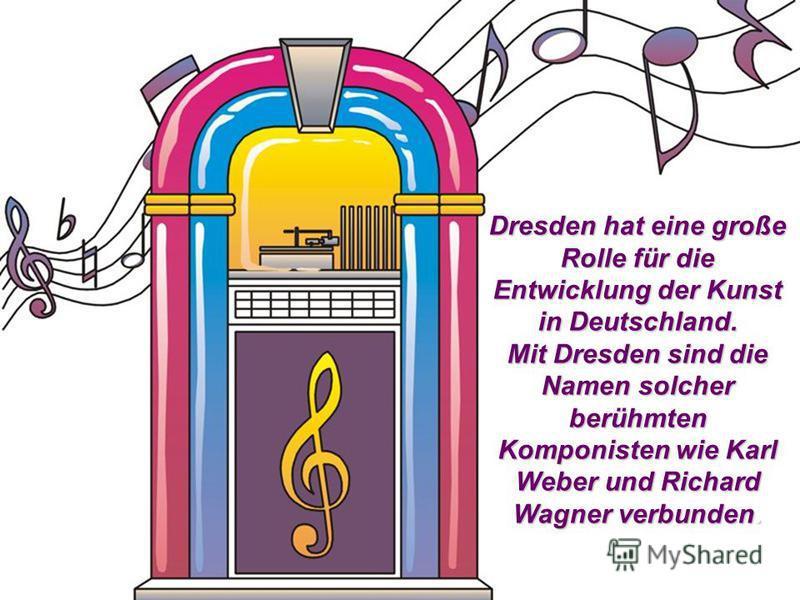 Dresden hat eine große Rolle für die Entwicklung der Kunst in Deutschland. Mit Dresden sind die Namen solcher berühmten Komponisten wie Karl Weber und Richard Wagner verbunden.