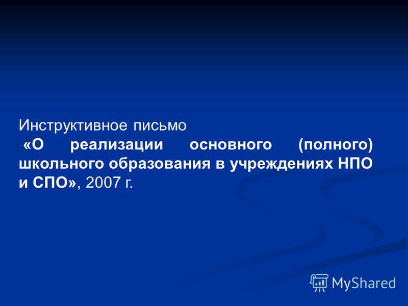 Инструктивное письмо «О реализации основного (полного) школьного образования в учреждениях НПО и СПО», 2007 г.