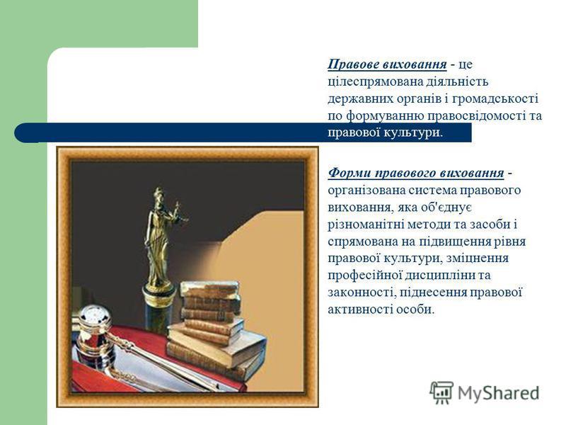 Правове виховання - це цілеспрямована діяльність державних органів і громадськості по формуванню правосвідомості та правової культури. Форми правового виховання - організована система правового виховання, яка об'єднує різноманітні методи та засоби і
