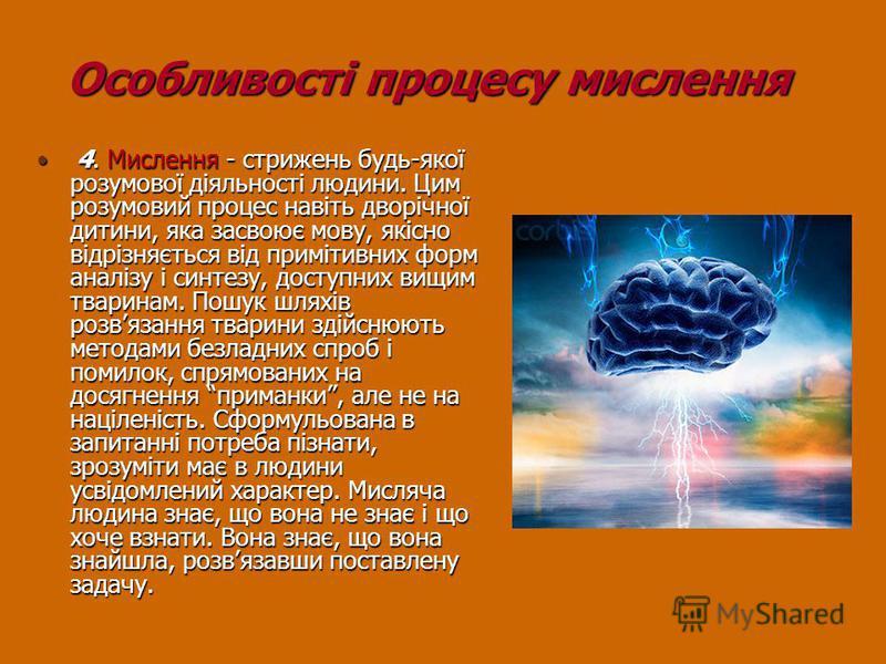 Особливості процесу мислення Особливості процесу мислення 4. Мислення - стрижень будь-якої розумової діяльності людини. Цим розумовий процес навіть дворічної дитини, яка засвоює мову, якісно відрізняється від примітивних форм аналізу і синтезу, досту