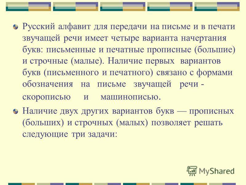 Русский алфавит для передачи на письме и в печати звучащей речи имеет четыре варианта начертания букв: письменные и печатные прописные (большие) и строчные (малые). Наличие первых вариантов букв (письменного и печатного) связано с формами обозначения