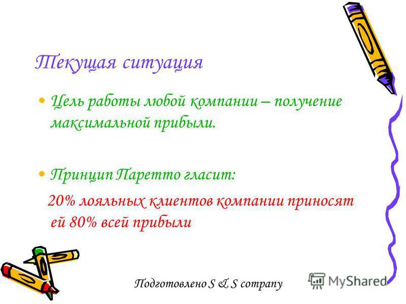 Подготовлено S & S company Текущая ситуация Цель работы любой компании – получение максимальной прибыли. Принцип Паретто гласит: 20% лояльных клиентов компании приносят ей 80% всей прибыли