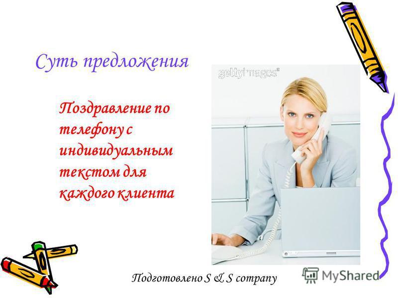 Подготовлено S & S company Суть предложения Поздравление по телефону с индивидуальным текстом для каждого клиента