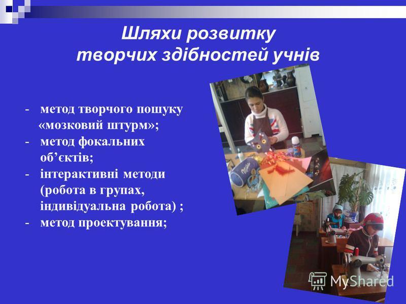 Шляхи розвитку творчих здібностей учнів -метод творчого пошуку «мозковий штурм»; -метод фокальних обєктів; -інтерактивні методи (робота в групах, індивідуальна робота) ; -метод проектування;