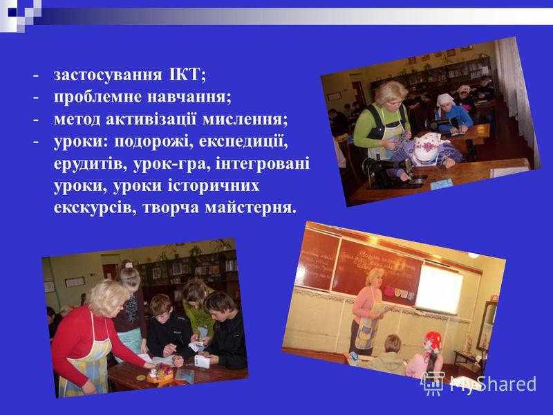 -застосування ІКТ; -проблемне навчання; -метод активізації мислення; -уроки: подорожі, експедиції, ерудитів, урок-гра, інтегровані уроки, уроки історичних екскурсів, творча майстерня.