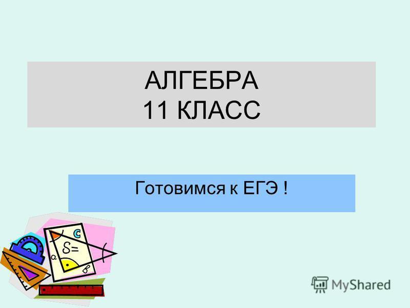 АЛГЕБРА 11 КЛАСС Готовимся к ЕГЭ !