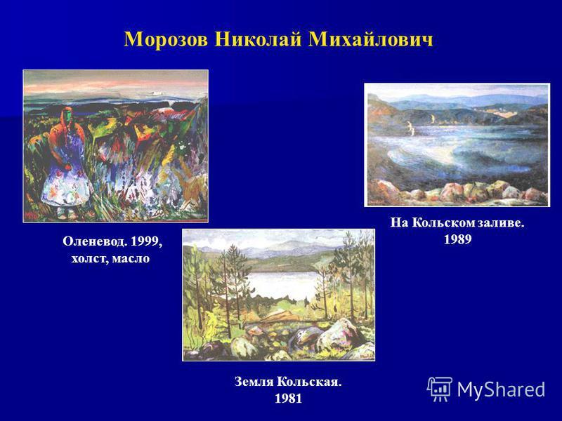 Морозов Николай Михайлович Оленевод. 1999, холст, масло Земля Кольская. 1981 На Кольском заливе. 1989