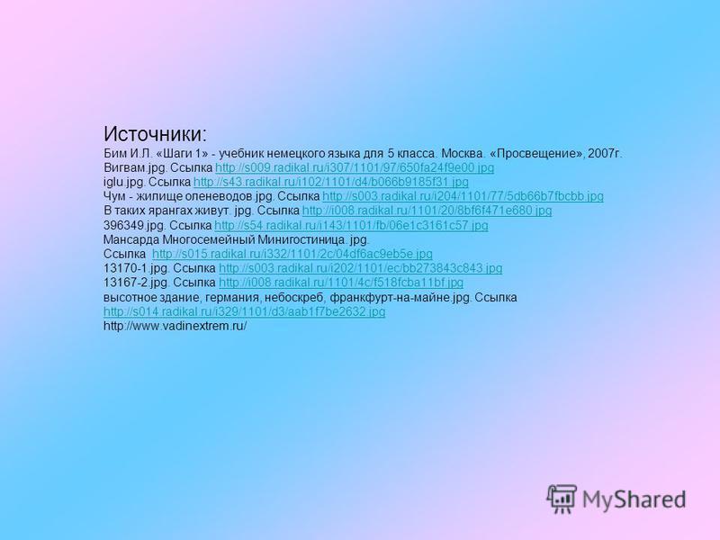 Источники: Бим И.Л. «Шаги 1» - учебник немецкого языка для 5 класса. Москва. «Просвещение», 2007 г. Вигвам.jpg. Ссылка http://s009.radikal.ru/i307/1101/97/650fa24f9e00. jpg iglu.jpg. Ссылка http://s43.radikal.ru/i102/1101/d4/b066b9185f31. jpg Чум - ж