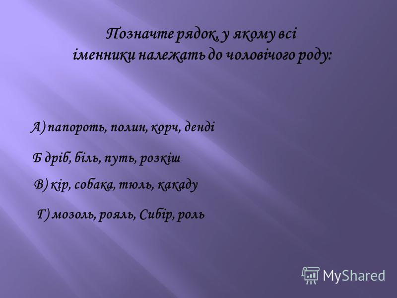 Позначте рядок, у якому всі іменники належать до чоловічого роду: Б дріб, біль, путь, розкіш В) кір, собака, тюль, какаду А) папороть, полин, корч, денді Г) мозоль, рояль, Сибір, роль