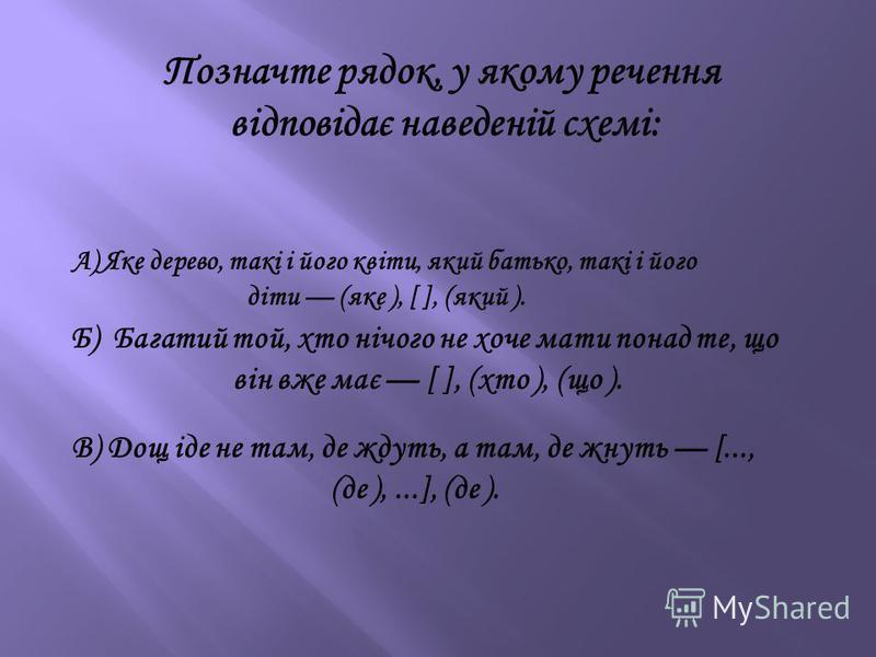 Позначте рядок, у якому речення відповідає наведеній схемі: А) Яке дерево, такі і його квіти, який батько, такі і його діти (яке ), [ ], (який ). Б) Багатий той, хто нічого не хоче мати понад те, що він вже має [ ], (хто ), (що ). В) Дощ іде не там,