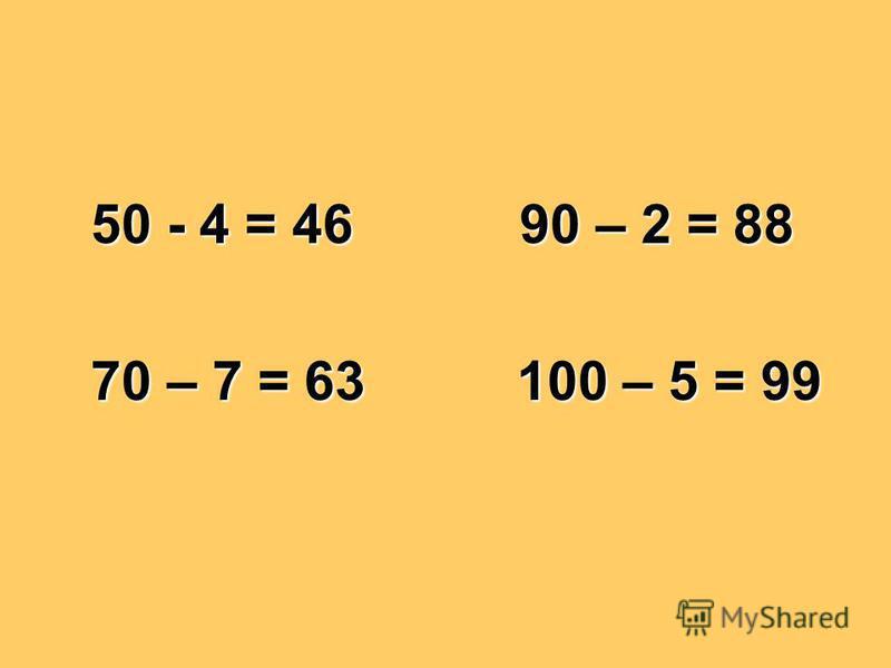 50 - 4 = 46 90 – 2 = 88 70 – 7 = 63 100 – 5 = 99