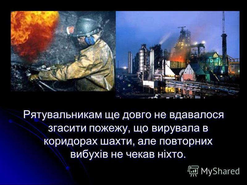 Рятувальникам ще довго не вдавалося згасити пожежу, що вирувала в коридорах шахти, але повторних вибухів не чекав ніхто.