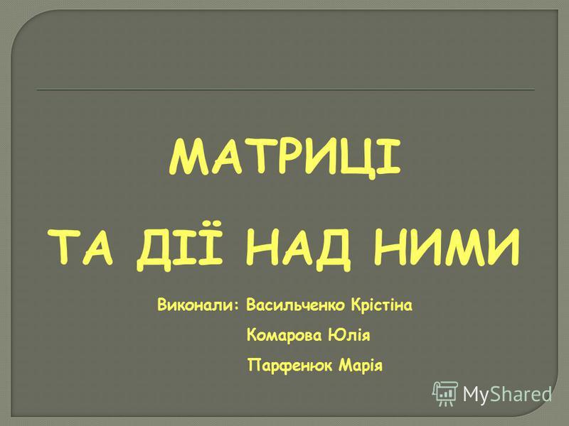МАТРИЦІ ТА ДІЇ НАД НИМИ Виконали: Васильченко Крістіна Комарова Юлія Парфенюк Марія