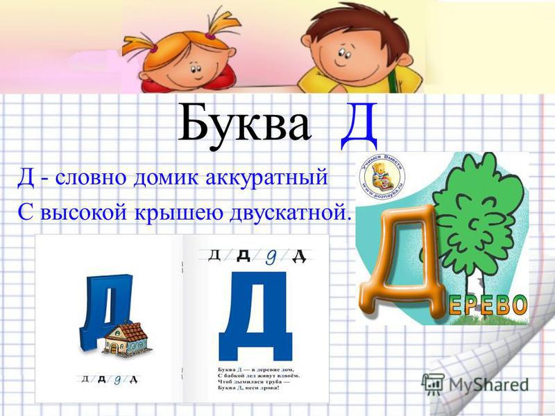 Буква Д Д - словно домик аккуратный С высокой крышею двускатной.