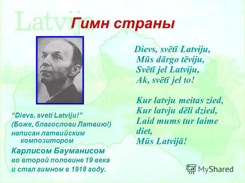 Гимн страны Dievs, sveti Latviju! (Боже, благослови Латвию!) написан латвийским композитором Карлисом Бауманисом во второй половине 19 века и стал гимном в 1918 году. Dievs, svētī Latviju, Mūs dārgo tēviju, Svētī jel Latviju, Ak, svētī jel to! Kur la