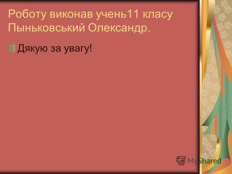 Роботу виконав учень11 класу Пыньковський Олександр. Дякую за увагу!