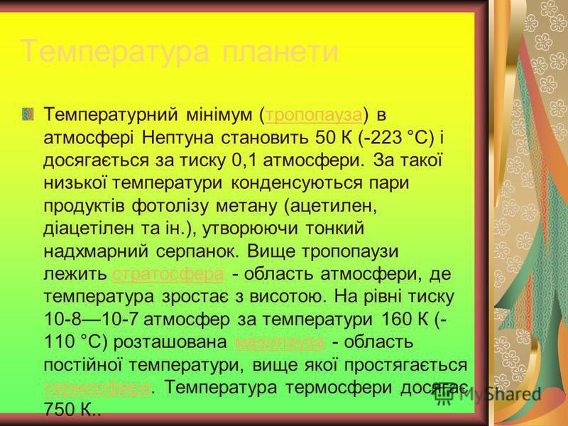 Температура планети Температурний мінімум (тропопауза) в атмосфері Нептуна становить 50 К (-223 °C) і досягається за тиску 0,1 атмосфери. За такої низької температури конденсуються пари продуктів фотолізу метану (ацетилен, діацетілен та ін.), утворюю