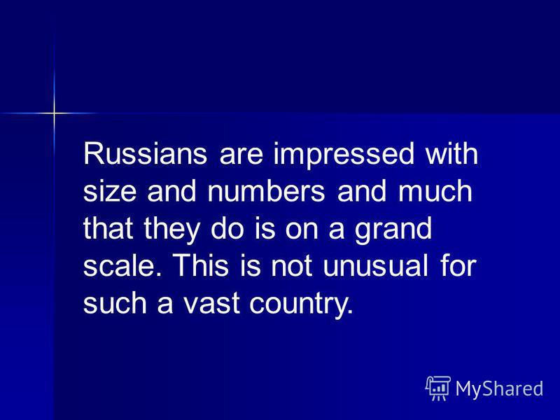 Russians are impressed with size and numbers and much that they do is on a grand scale. This is not unusual for such a vast country.