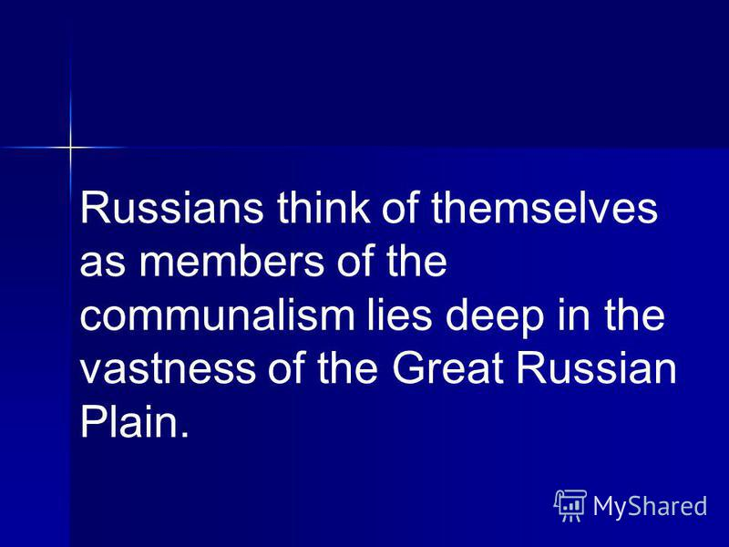 Russians think of themselves as members of the communalism lies deep in the vastness of the Great Russian Plain.