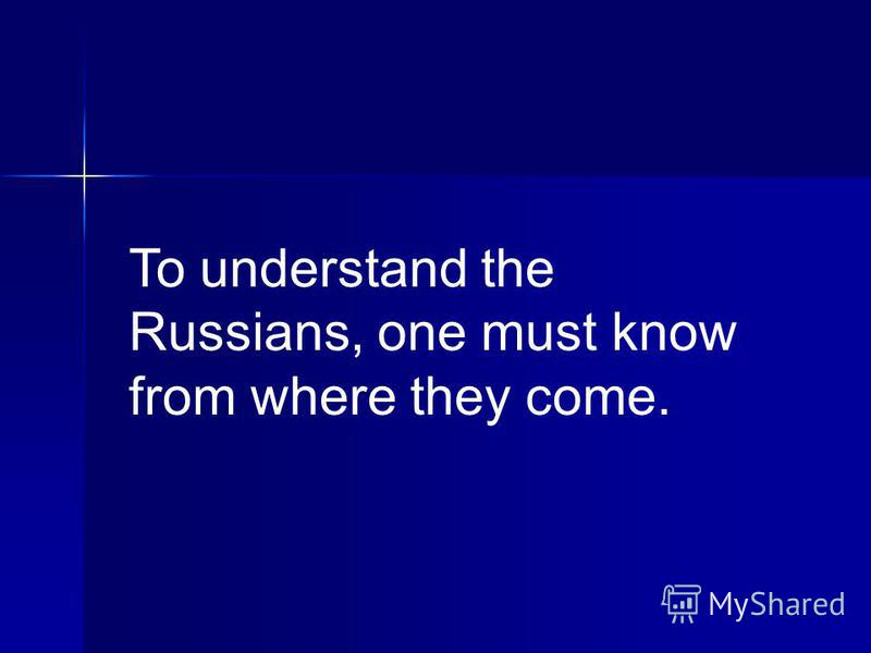 To understand the Russians, one must know from where they come.