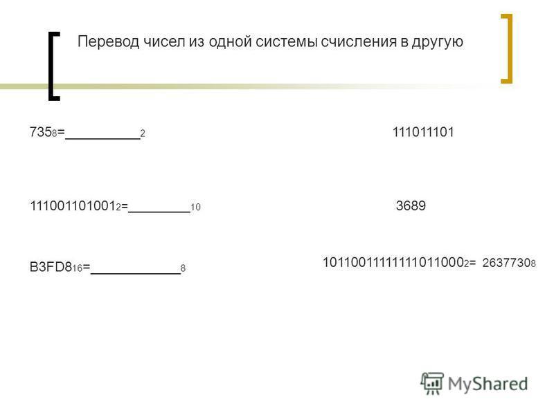 735 8 =__________ 2 111001101001 2 =_________ 10 B3FD8 16 =____________ 8 111011101 3689 10110011111111011000 2 = 2637730 8 Перевод чисел из одной системы счисления в другую