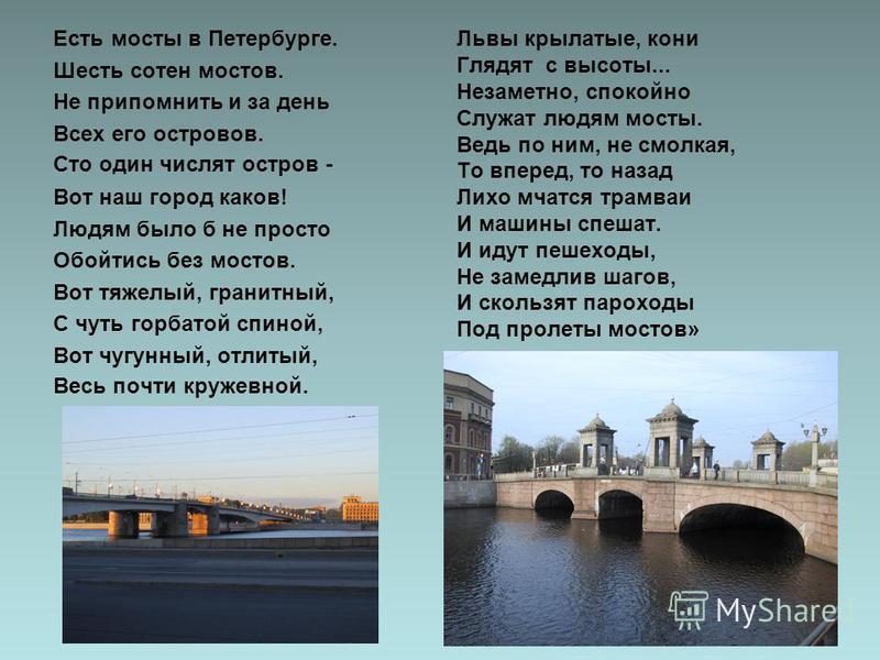 Есть мосты в Петербурге. Шесть сотен мостов. Не припомнить и за день Всех его островов. Сто один числят остров - Вот наш город каков! Людям было б не просто Обойтись без мостов. Вот тяжелый, гранитный, С чуть горбатой спиной, Вот чугунный, отлитый, В