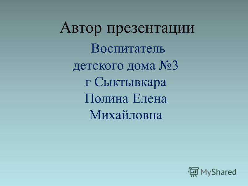 Автор презентации Воспитатель детского дома 3 г Сыктывкара Полина Елена Михайловна
