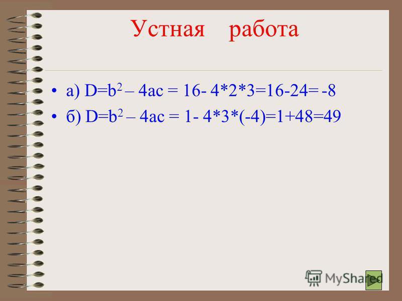 Устная работа 4. Найдите дискриминант и определите число корней квадратного уравнения: а) 2x 2 – 4 x + 3 = 0 б) 3x 2 +x - 4 = 0