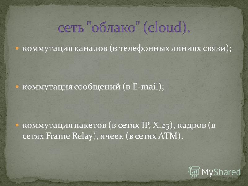 коммутация каналов (в телефонных линиях связи); коммутация сообщений (в E-mail); коммутация пакетов (в сетях IP, X.25), кадров (в сетях Frame Relay), ячеек (в сетях ATM).