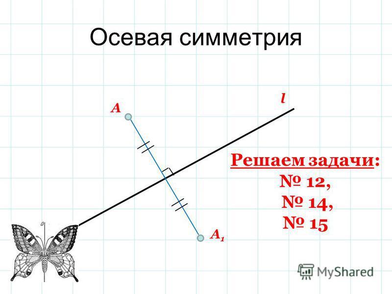 Осевая симметрия А А 1 l Решаем задачи: 12, 14, 15