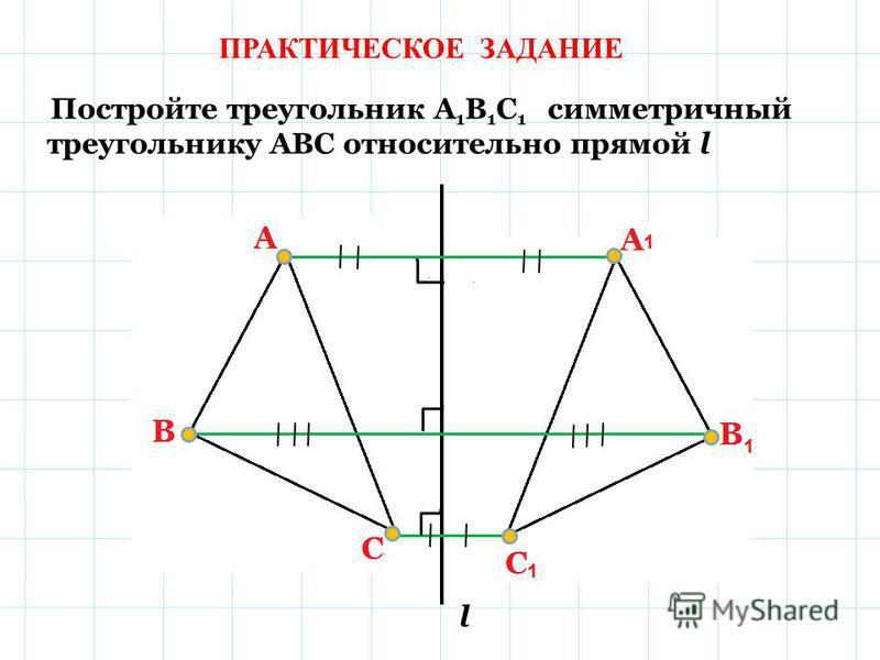 ПРАКТИЧЕСКОЕ ЗАДАНИЕ Постройте треугольник А 1 В 1 С 1 симметричный треугольнику АВС относительно прямой l l