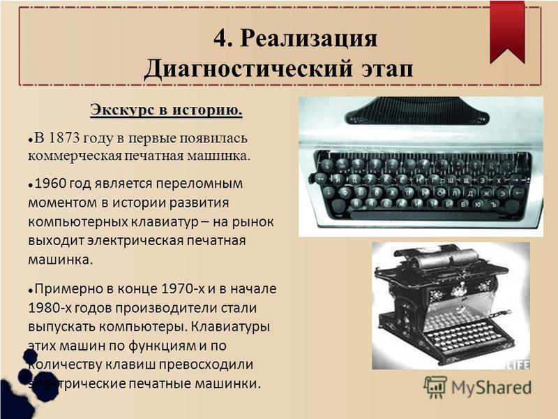 4. Реализация Диагностический этап Экскурс в историю. В 1873 году в первые появилась коммерческая печатная машинка. 1960 год является переломным моментом в истории развития компьютерных клавиатур – на рынок выходит электрическая печатная машинка. При